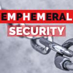 Ephemeral Security